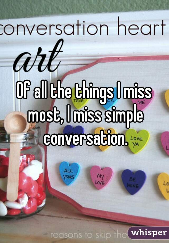 Of all the things I miss most, I miss simple conversation.