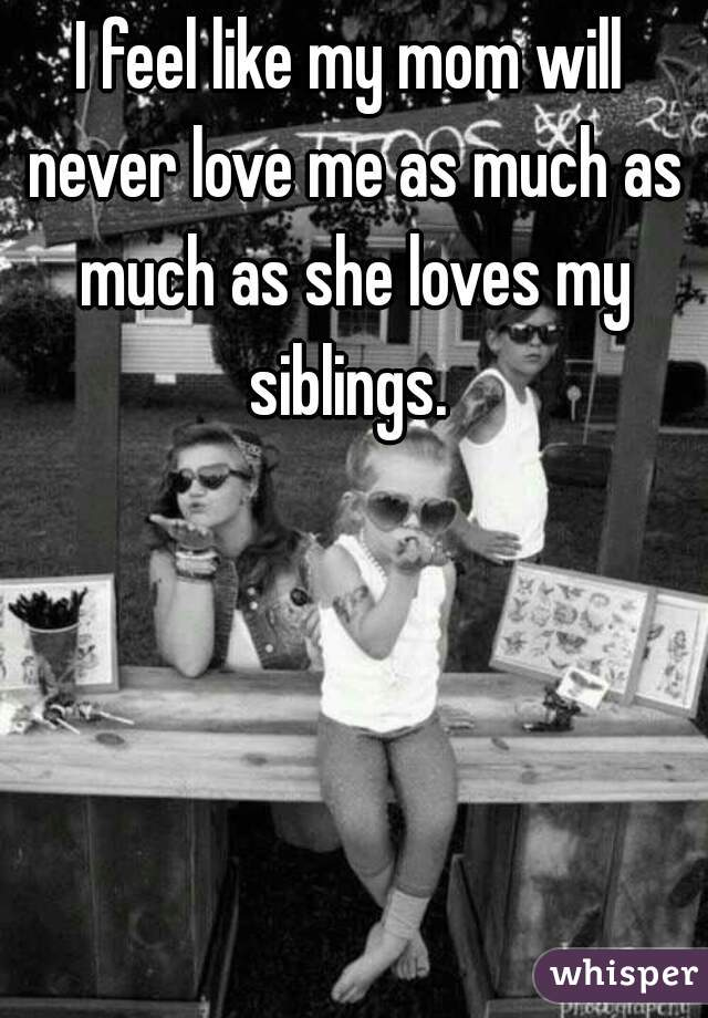 I feel like my mom will never love me as much as much as she loves my siblings.