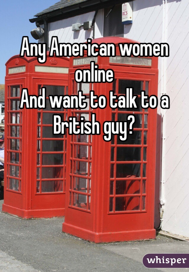 Any American women online And want to talk to a British guy?