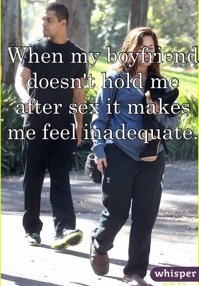 When my boyfriend doesn't hold me after sex it makes me feel inadequate.