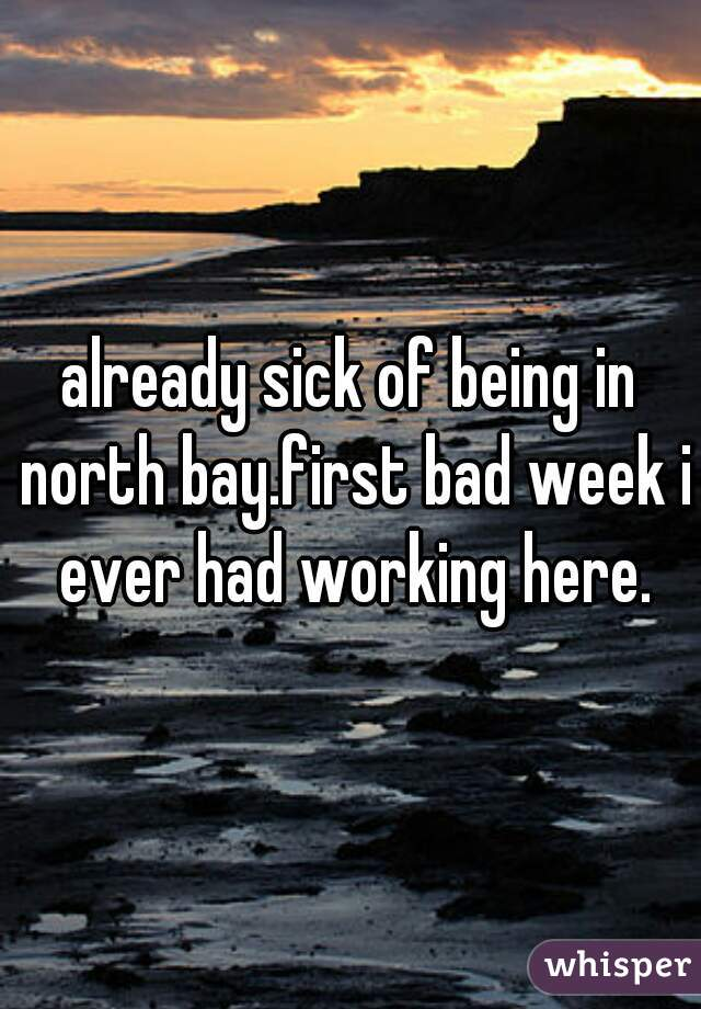 already sick of being in north bay.first bad week i ever had working here.