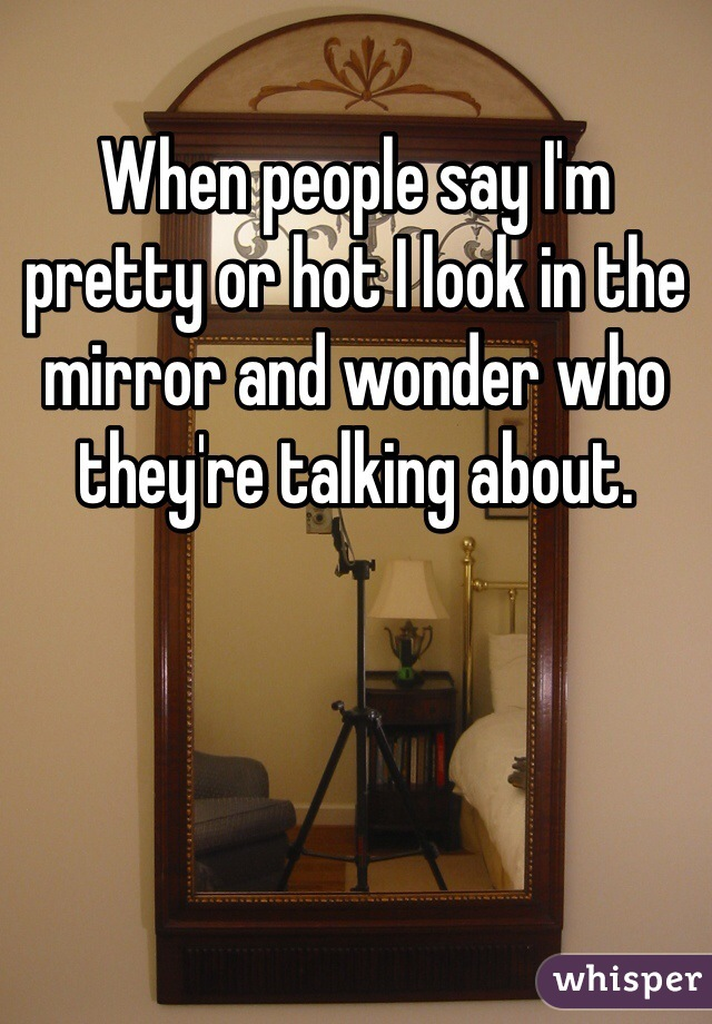 When people say I'm pretty or hot I look in the mirror and wonder who they're talking about.