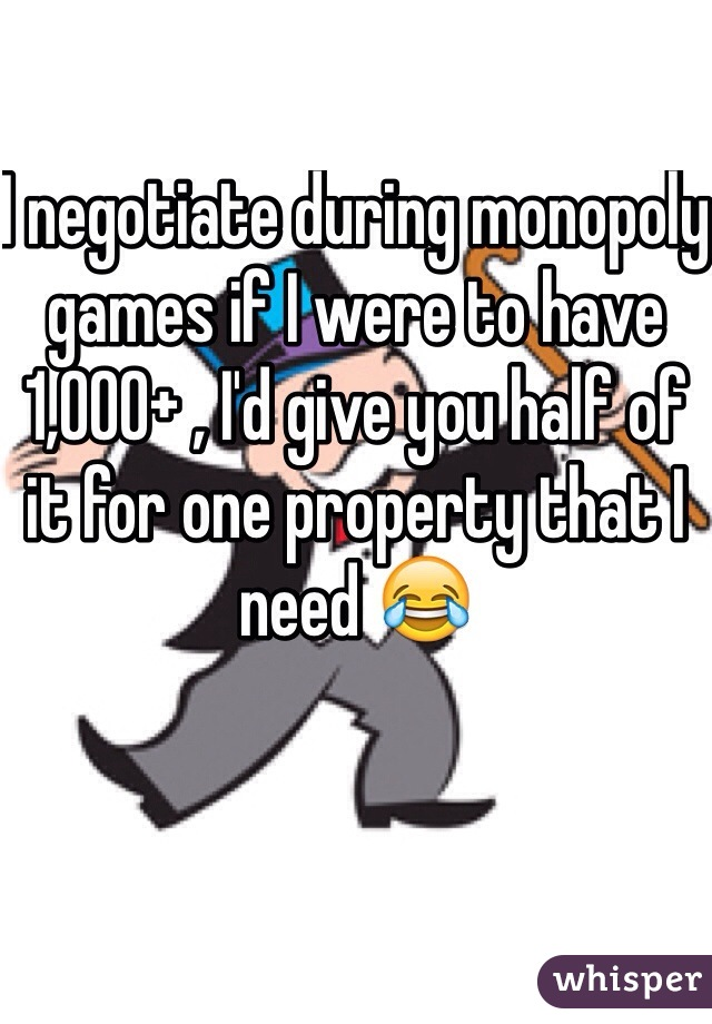 I negotiate during monopoly games if I were to have 1,000+ , I'd give you half of it for one property that I need 😂