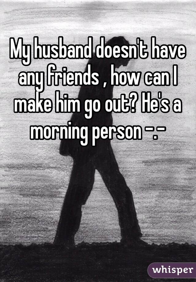 My husband doesn't have any friends , how can I make him go out? He's a morning person -.-