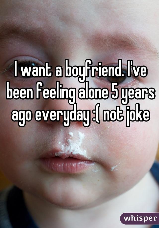 I want a boyfriend. I've been feeling alone 5 years ago everyday :( not joke