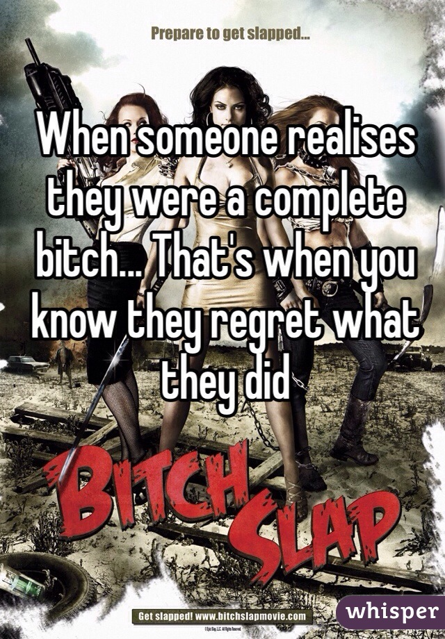 When someone realises they were a complete bitch... That's when you know they regret what they did