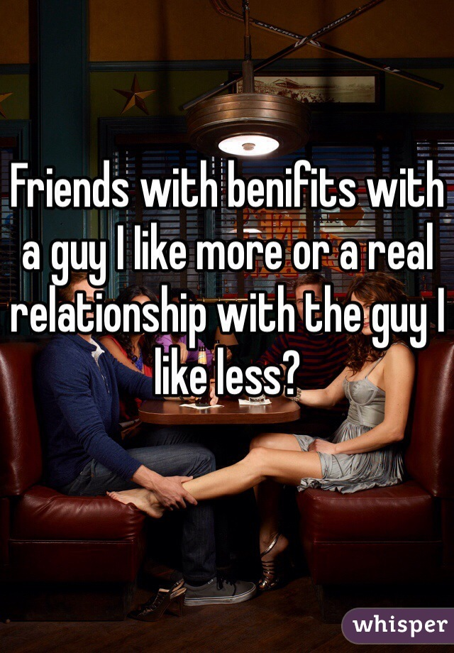 Friends with benifits with a guy I Iike more or a real relationship with the guy I like less?