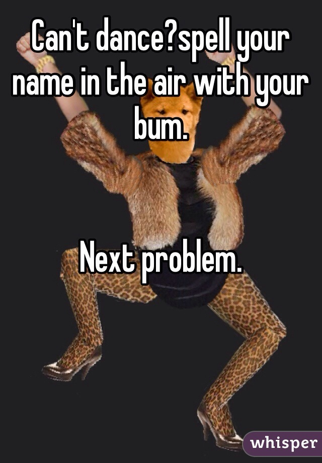 Can't dance?spell your name in the air with your  bum.   Next problem.