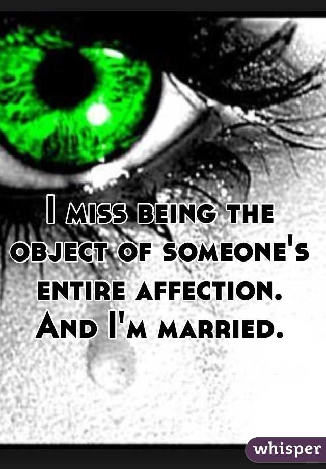 I miss being the object of someone's entire affection. And I'm married.