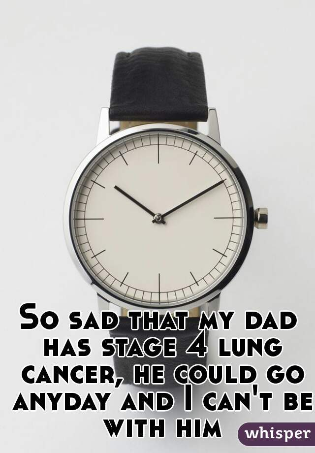 So sad that my dad has stage 4 lung cancer, he could go anyday and I can't be with him