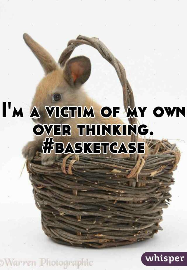 I'm a victim of my own over thinking.  #basketcase