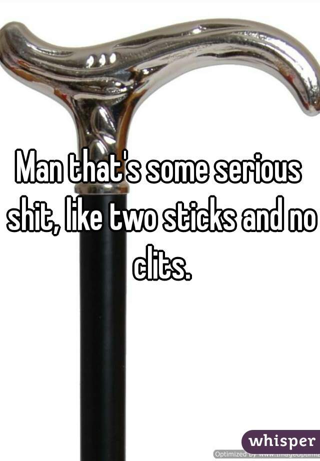 Man that's some serious shit, like two sticks and no clits.