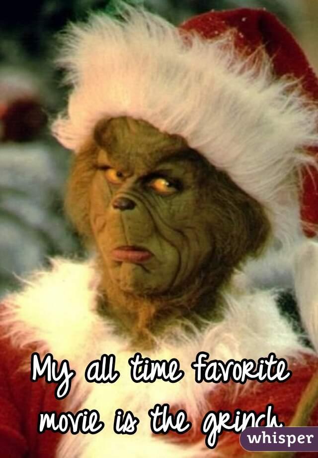 My all time favorite movie is the grinch