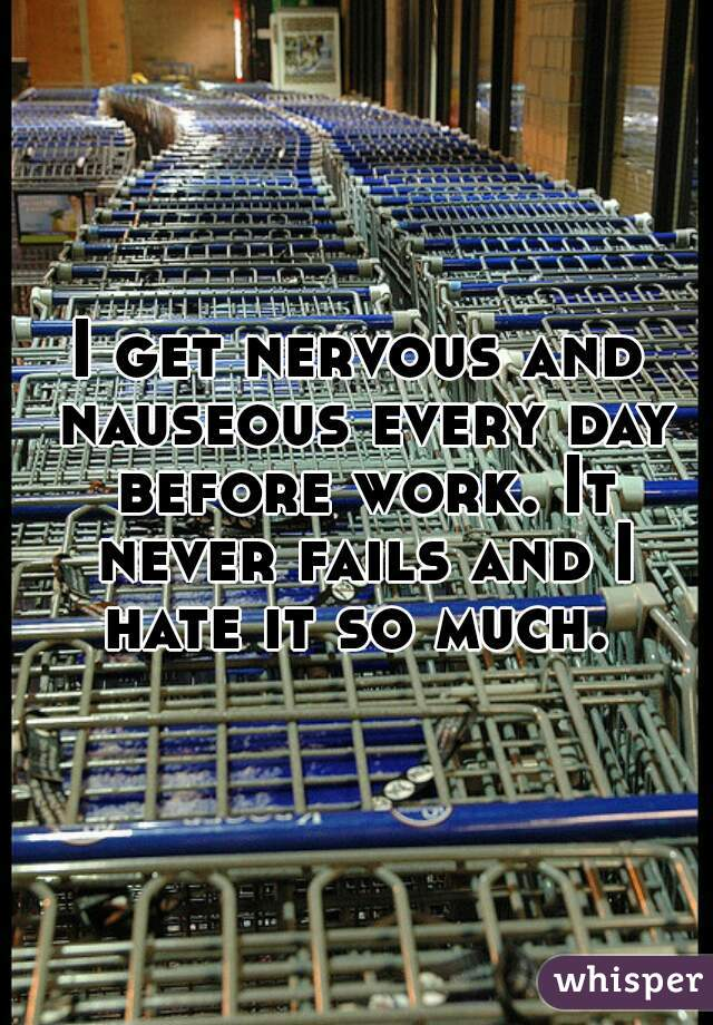 I get nervous and nauseous every day before work. It never fails and I hate it so much.