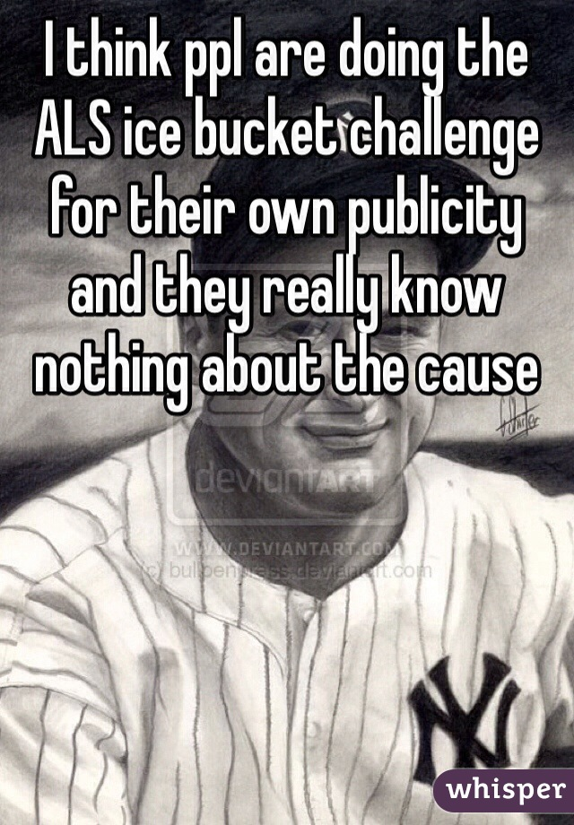 I think ppl are doing the ALS ice bucket challenge for their own publicity and they really know nothing about the cause