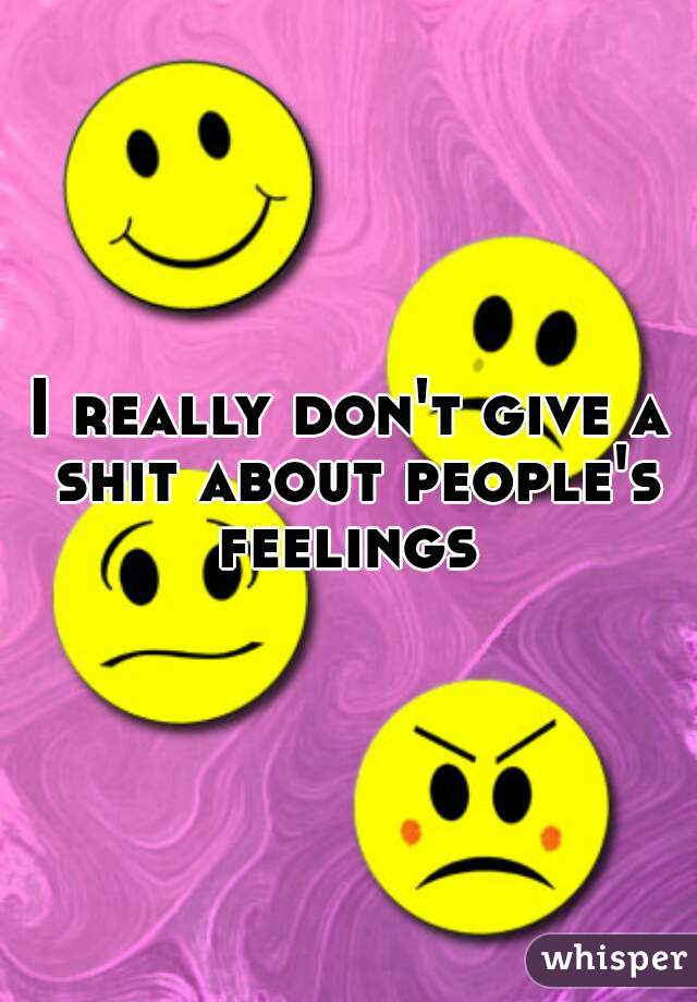 I really don't give a shit about people's feelings
