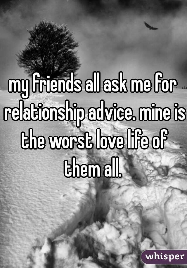 my friends all ask me for relationship advice. mine is the worst love life of them all.