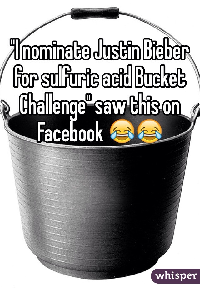 """I nominate Justin Bieber for sulfuric acid Bucket Challenge"" saw this on Facebook 😂😂"