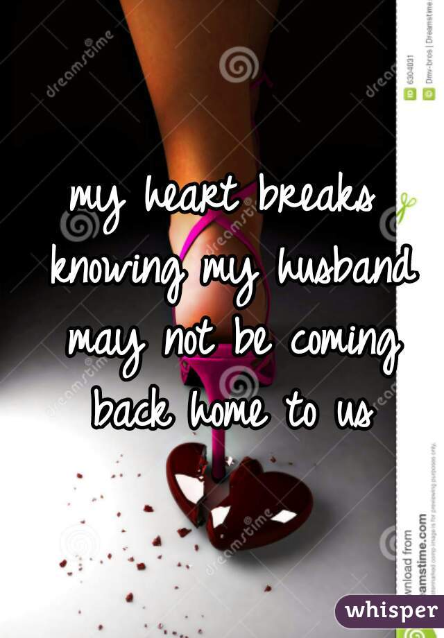 my heart breaks knowing my husband may not be coming back home to us