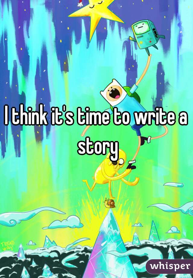 I think it's time to write a story