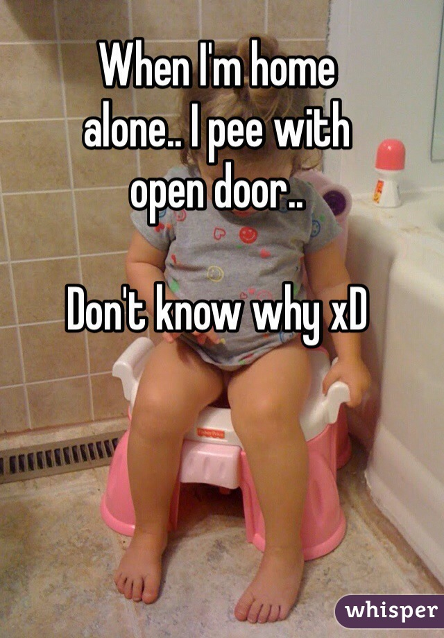 When I'm home alone.. I pee with open door..  Don't know why xD