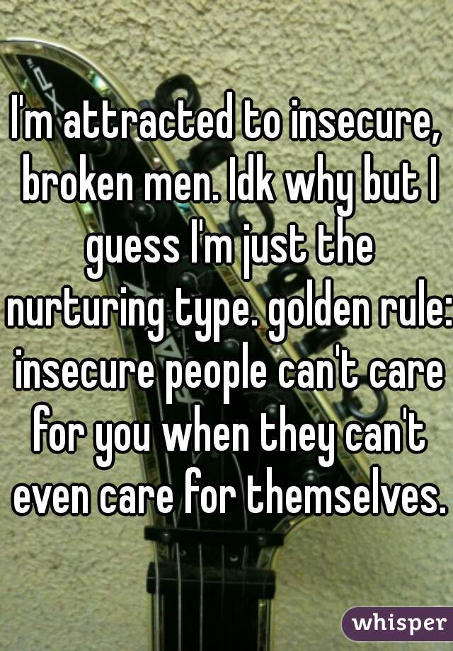 I'm attracted to insecure, broken men. Idk why but I guess I'm just the nurturing type. golden rule: insecure people can't care for you when they can't even care for themselves.