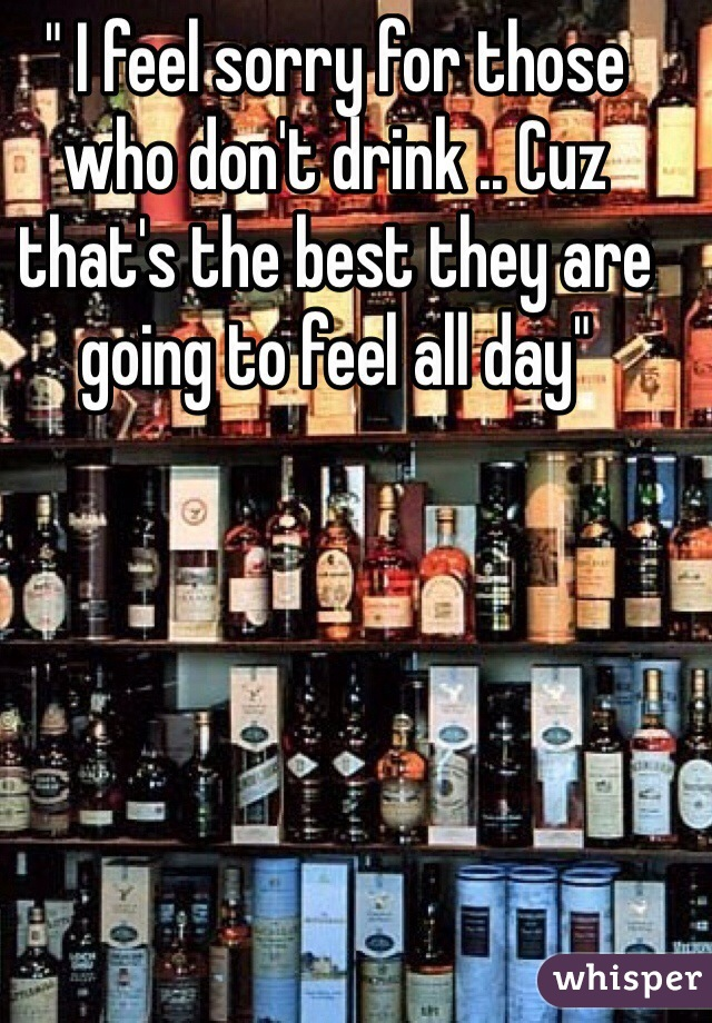 """"""" I feel sorry for those who don't drink .. Cuz that's the best they are going to feel all day"""""""