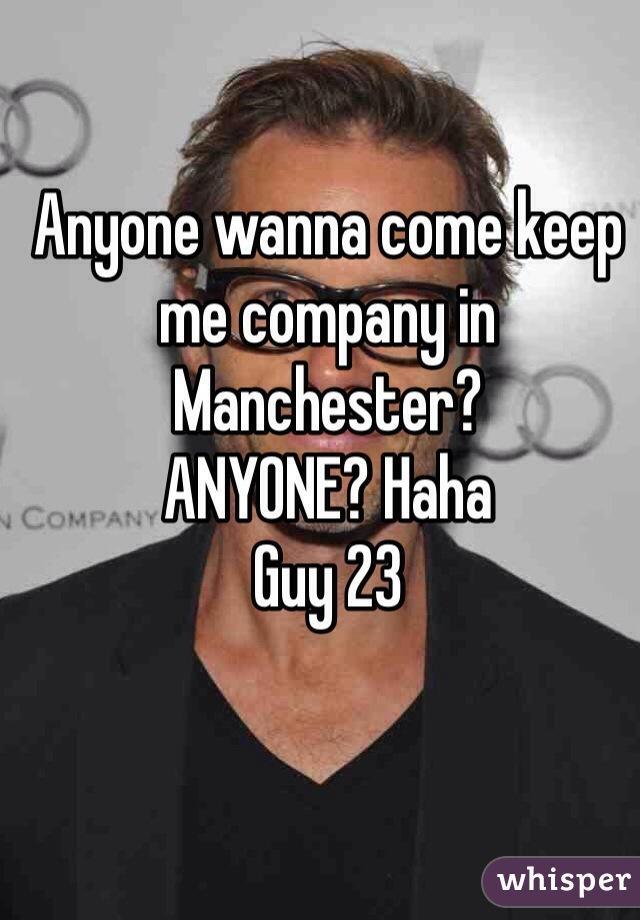 Anyone wanna come keep me company in Manchester? ANYONE? Haha Guy 23