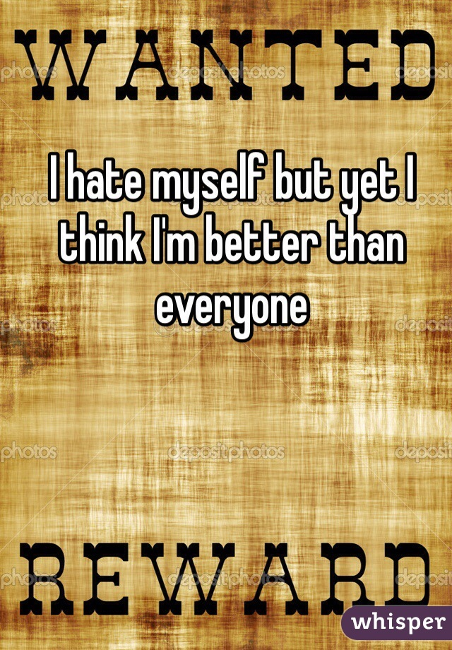 I hate myself but yet I think I'm better than everyone