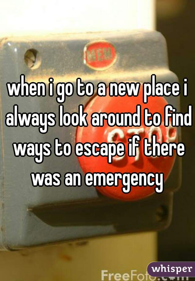 when i go to a new place i always look around to find ways to escape if there was an emergency