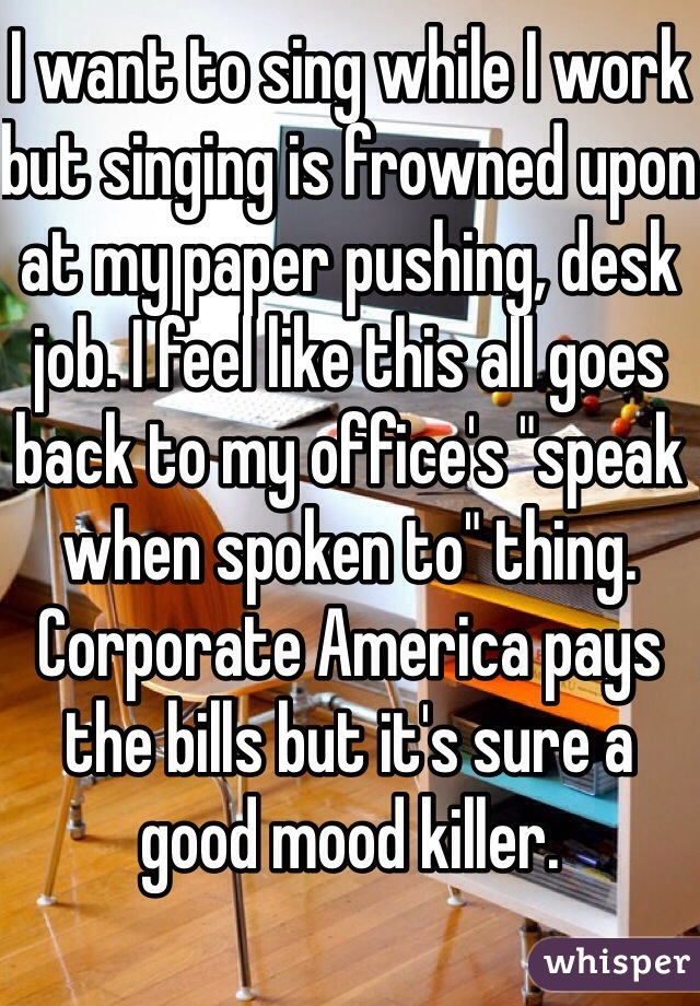 "I want to sing while I work but singing is frowned upon at my paper pushing, desk job. I feel like this all goes back to my office's ""speak when spoken to"" thing. Corporate America pays the bills but it's sure a good mood killer."