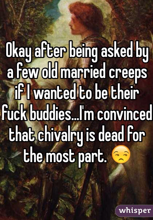 Okay after being asked by a few old married creeps if I wanted to be their fuck buddies...I'm convinced that chivalry is dead for the most part. 😒