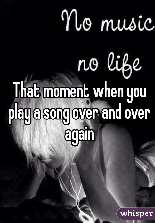 That moment when you play a song over and over again