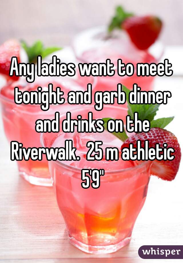 """Any ladies want to meet tonight and garb dinner and drinks on the Riverwalk.  25 m athletic 5'9"""""""