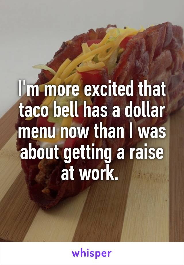 I'm more excited that taco bell has a dollar menu now than I was about getting a raise at work.