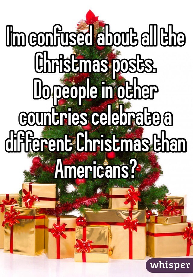 I'm confused about all the Christmas posts. Do people in other countries celebrate a different Christmas than Americans?