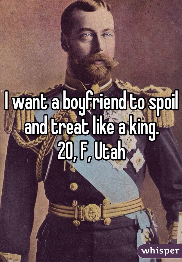 I want a boyfriend to spoil and treat like a king.  20, F, Utah