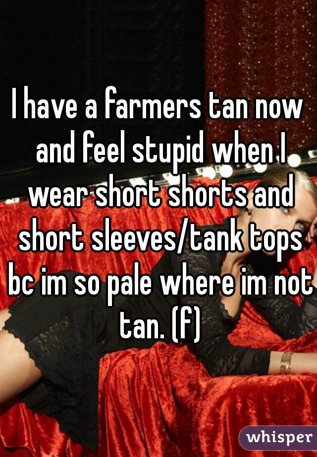 I have a farmers tan now and feel stupid when I wear short shorts and short sleeves/tank tops bc im so pale where im not tan. (f)