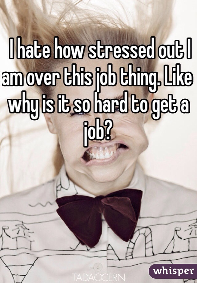 I hate how stressed out I am over this job thing. Like why is it so hard to get a job?