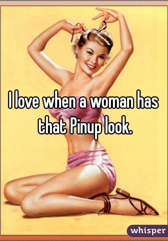 I love when a woman has that Pinup look.
