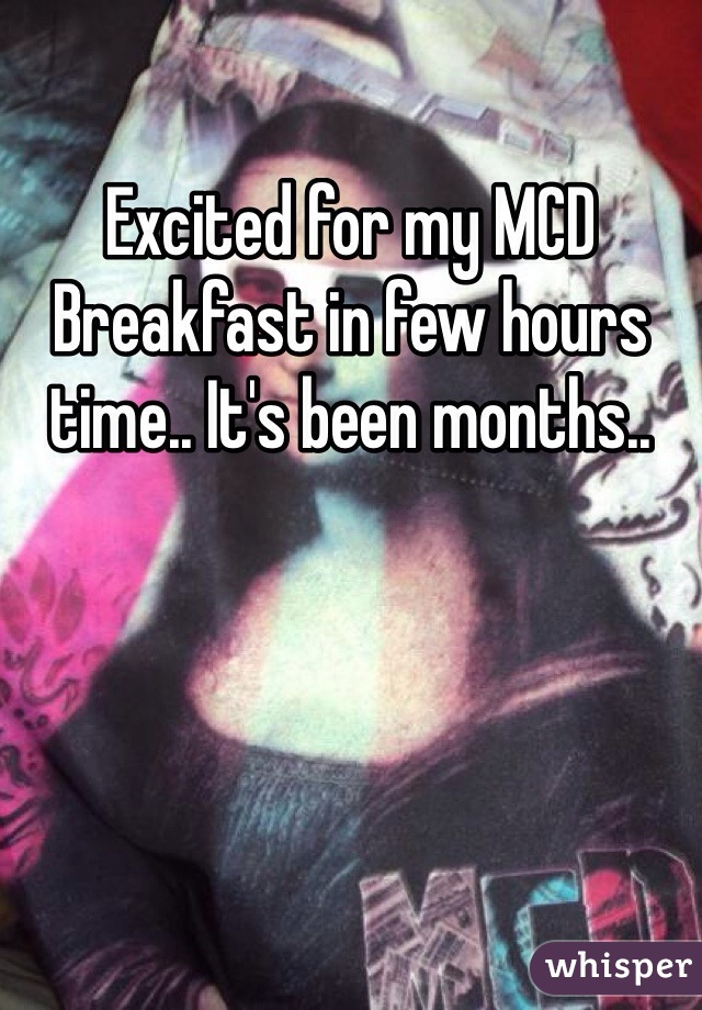Excited for my MCD Breakfast in few hours time.. It's been months..