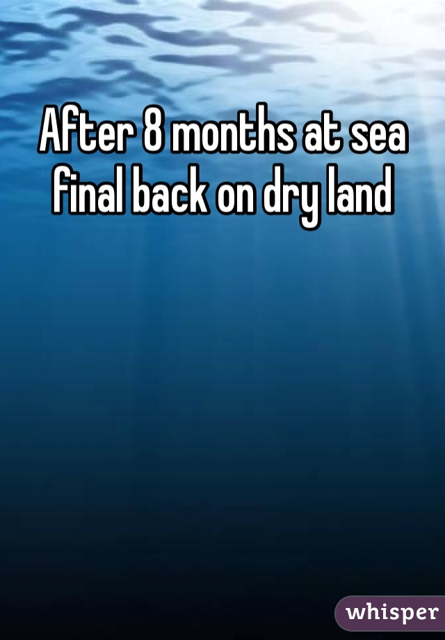After 8 months at sea final back on dry land
