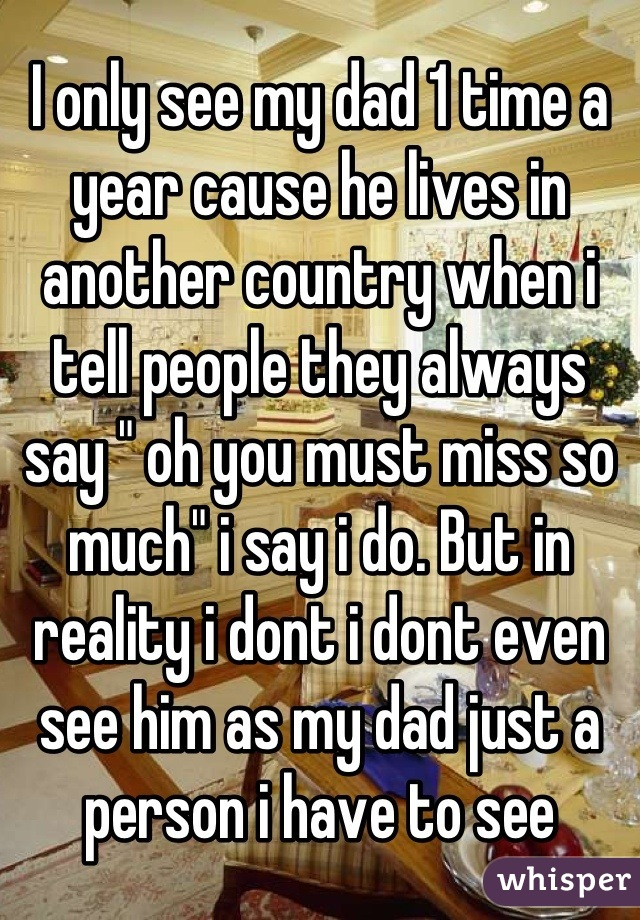 """I only see my dad 1 time a year cause he lives in another country when i tell people they always say """" oh you must miss so much"""" i say i do. But in reality i dont i dont even see him as my dad just a person i have to see"""