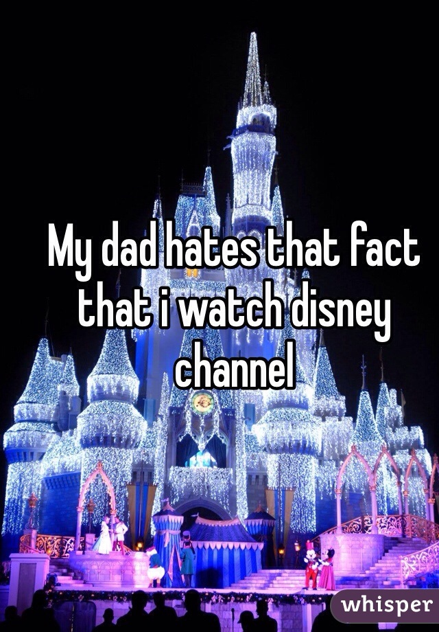 My dad hates that fact that i watch disney channel