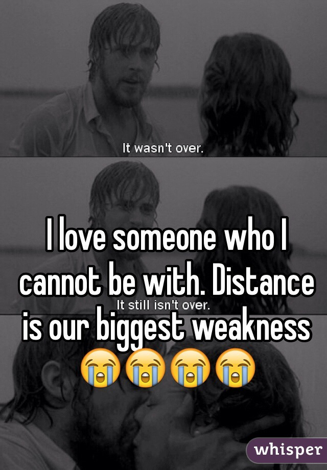 I love someone who I cannot be with. Distance is our biggest weakness 😭😭😭😭