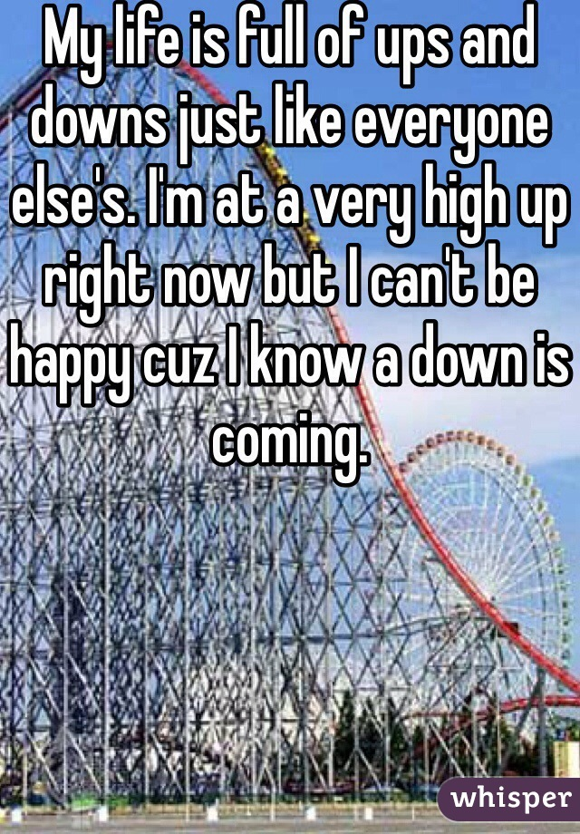 My life is full of ups and downs just like everyone else's. I'm at a very high up right now but I can't be happy cuz I know a down is coming.