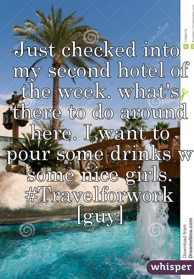 Just checked into my second hotel of the week. what's there to do around here. I want to pour some drinks w some nice girls. #Travelforwork [guy]