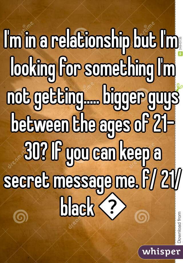 I'm in a relationship but I'm looking for something I'm not getting..... bigger guys between the ages of 21- 30? If you can keep a secret message me. f/ 21/ black 💋
