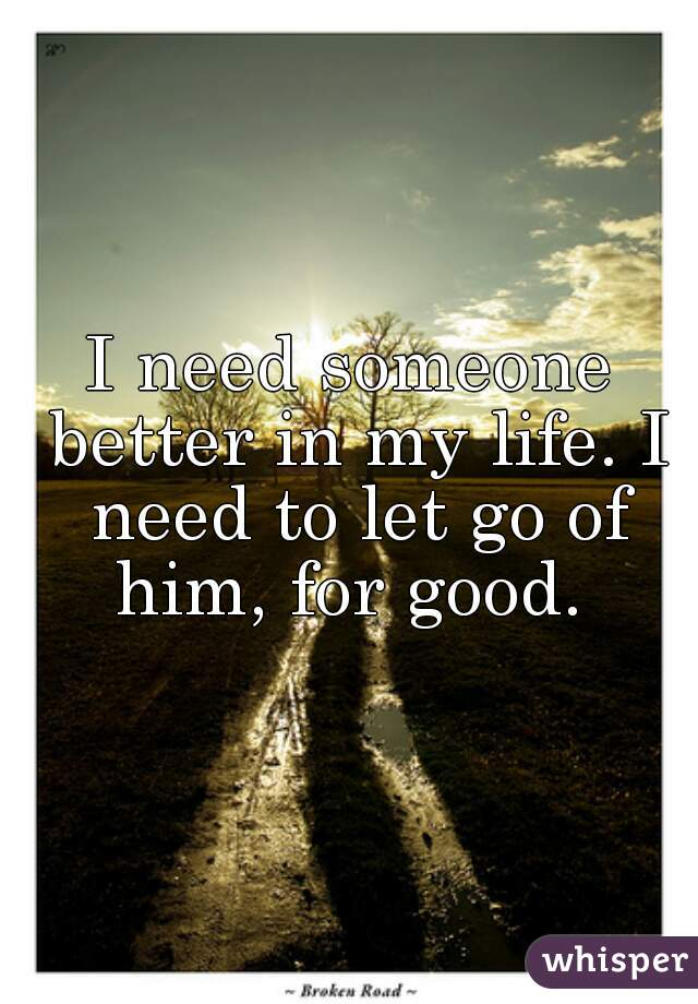 I need someone better in my life. I need to let go of him, for good.