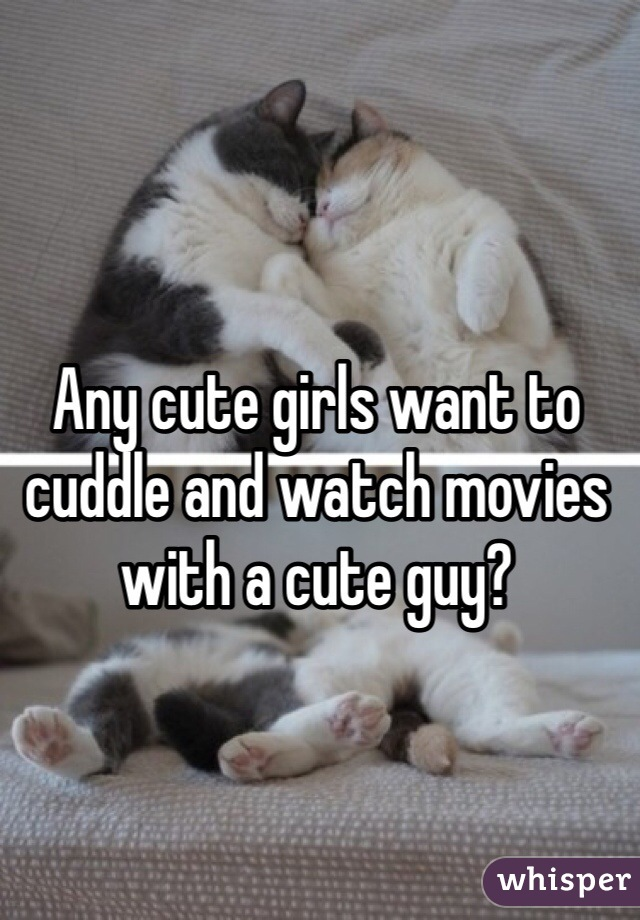 Any cute girls want to cuddle and watch movies with a cute guy?